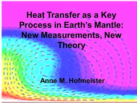 Heat Transfer as a Key Process in Earth's Mantle: New Measurements, New Theory Anne M. Hofmeister.