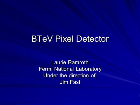 BTeV Pixel Detector Laurie Ramroth Fermi National Laboratory Under the direction of: Jim Fast.