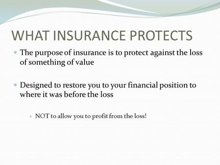WHAT INSURANCE PROTECTS The purpose of insurance is to protect against the loss of something of value Designed to restore you to your financial position.
