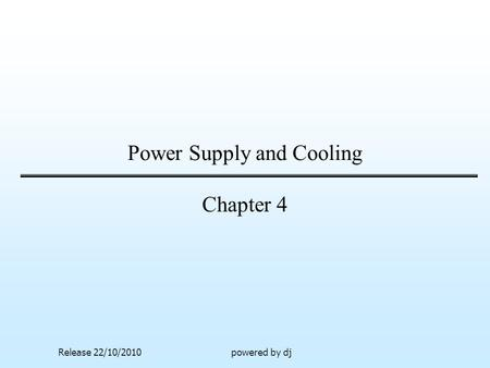 Power Supply and Cooling Chapter 4 Release 22/10/2010powered by dj.