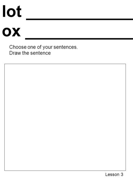 Lot _____________________ ox _____________________ Choose one of your sentences. Draw the sentence Lesson 3.