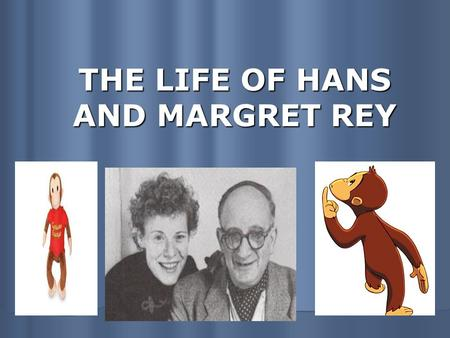 THE LIFE OF HANS AND MARGRET REY. Hometown: Both born in Hamburg Germany Married in 1935 Hans was generally in charge of ideas and illustrations, while.