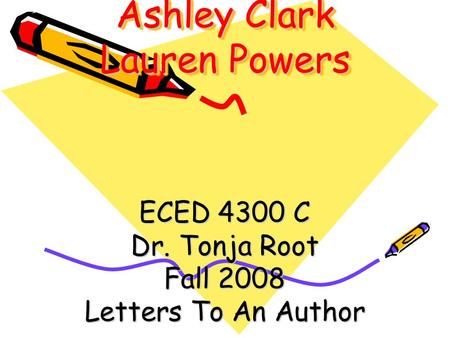 Ashley Clark Lauren Powers ECED 4300 C Dr. Tonja Root Fall 2008 Letters To An Author.