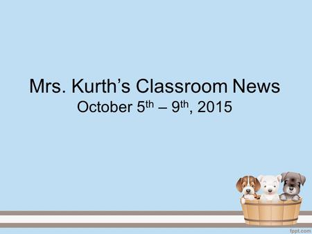 Mrs. Kurth's Classroom News October 5 th – 9 th, 2015.