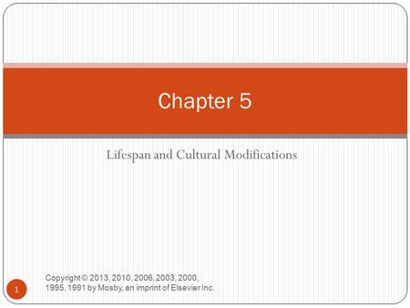 Lifespan and Cultural Modifications Copyright © 2013, 2010, 2006, 2003, 2000, 1995, 1991 by Mosby, an imprint of Elsevier Inc. 1 Chapter 5.