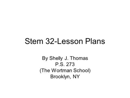 Stem 32-Lesson Plans By Shelly J. Thomas P.S. 273 (The Wortman School) Brooklyn, NY.