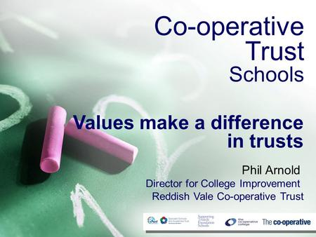 Co-operative Trust Schools Values make a difference in trusts Phil Arnold Director for College Improvement Reddish Vale Co-operative Trust.
