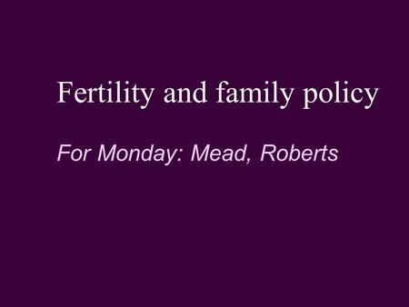 Fertility and family policy For Monday: Mead, Roberts.