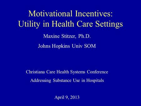 Motivational Incentives: Utility in Health Care Settings Maxine Stitzer, Ph.D. Johns Hopkins Univ SOM Christiana Care Health Systems Conference Addressing.