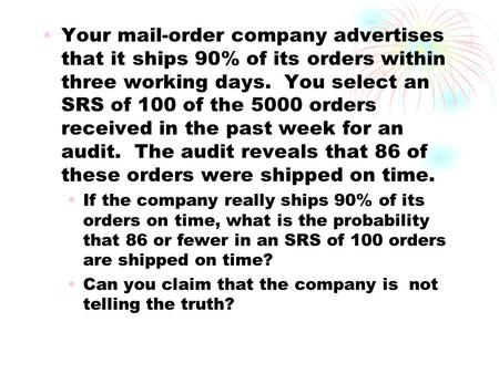Your mail-order company advertises that it ships 90% of its orders within three working days. You select an SRS of 100 of the 5000 orders received in.