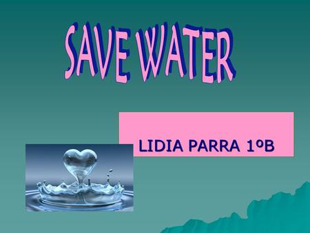 LIDIA PARRA 1ºB. HYDROSPHERE NEEDS YOU  Pollution puts marine life in danger.  Unnecessary waste water each day.  Forms of pollution of the water :