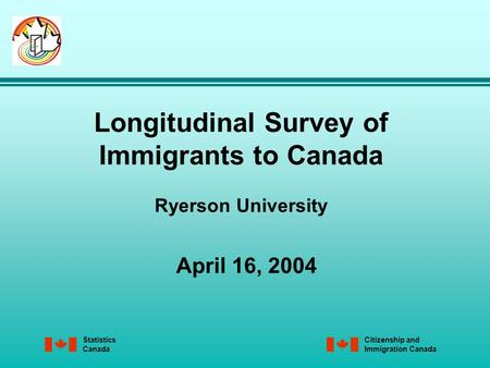 Statistics Canada Citizenship and Immigration Canada Longitudinal Survey of Immigrants to Canada Ryerson University April 16, 2004.