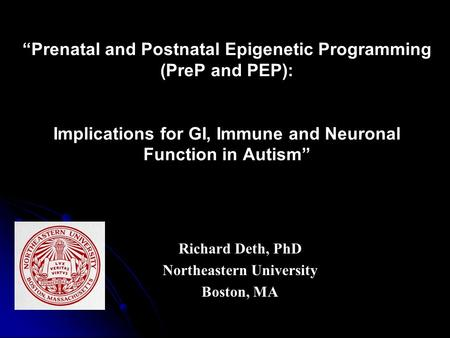 """Prenatal and Postnatal Epigenetic Programming (PreP and PEP): Implications for GI, Immune and Neuronal Function in Autism"" Richard Deth, PhD Northeastern."