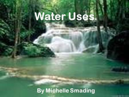 Water Uses By Michelle Smading Learning intention We are learning to write about the uses of water.