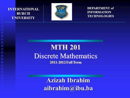 MTH 201 Discrete Mathematics 2011-2012 Fall Term MTH 201 Discrete Mathematics 2011-2012 Fall Term INTERNATIONAL BURCH UNIVERSITY DEPARTMENT of INFORMATION.