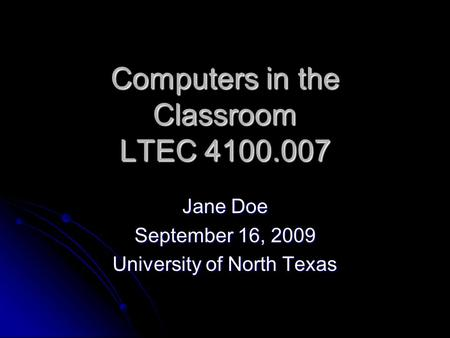 Computers in the Classroom LTEC 4100.007 Jane Doe September 16, 2009 University of North Texas.