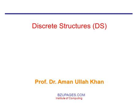 BZUPAGES.COM Institute of Computing Discrete Structures (DS) Prof. Dr. Aman Ullah Khan.