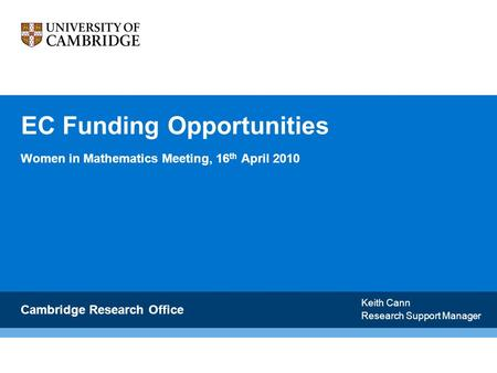 EC Funding Opportunities Women in Mathematics Meeting, 16 th April 2010 Cambridge Research Office Keith Cann Research Support Manager.