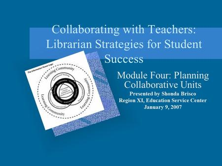 Collaborating with Teachers: Librarian Strategies for Student Success Module Four: Planning Collaborative Units Presented by Shonda Brisco Region XI, Education.