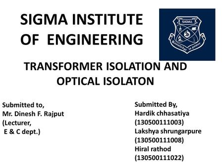 TRANSFORMER ISOLATION AND OPTICAL ISOLATON SIGMA INSTITUTE OF ENGINEERING Submitted to, Mr. Dinesh F. Rajput (Lecturer, E & C dept.) Submitted By, Hardik.