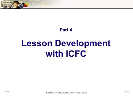 © 2002 MarcoPolo Education Foundation. All rights reserved. Part 4 Slide 1 Part 4 Lesson Development with ICFC.