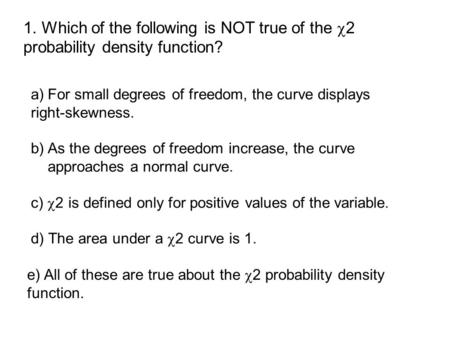 A)For small degrees of freedom, the curve displays right-skewness. b) As the degrees of freedom increase, the curve approaches a normal curve. c)  2 is.