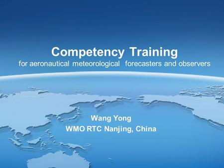 Competency Training for aeronautical meteorological forecasters and observers Wang Yong WMO RTC Nanjing, China.