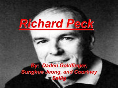 Richard Peck By: Daden Goldfinger, Sunghue Jeong, and Courtney Sellig.