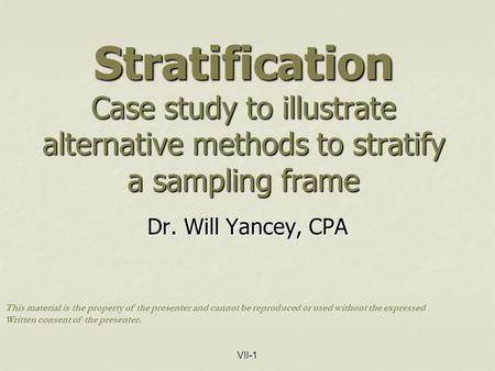 VII-1 Stratification Case study to illustrate alternative methods to stratify a sampling frame Dr. Will Yancey, CPA This material is the property of the.
