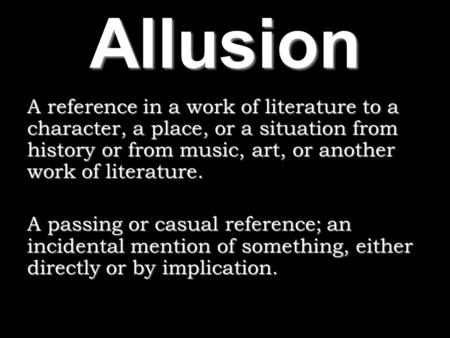 Allusion A reference in a work of literature to a character, a place, or a situation from history or from music, art, or another work of literature. A.
