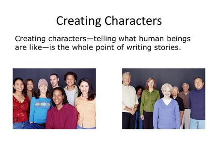 Creating characters—telling what human beings are like—is the whole point of writing stories. Creating Characters.