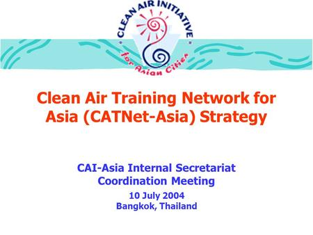 Clean Air Training Network for Asia (CATNet-Asia) Strategy CAI-Asia Internal Secretariat Coordination Meeting 10 July 2004 Bangkok, Thailand.