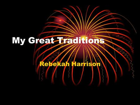 My Great Traditions Rebekah Harrison. My traditions are great to me. We do many things like watch A Christmas Carol, and have a Christmas open house.