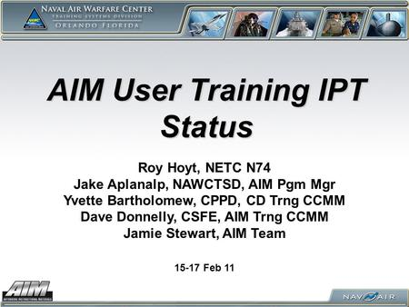 AIM User Training IPT Status 15-17 Feb 11 Roy Hoyt, NETC N74 Jake Aplanalp, NAWCTSD, AIM Pgm Mgr Yvette Bartholomew, CPPD, CD Trng CCMM Dave Donnelly,