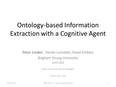 Ontology-based Information Extraction with a Cognitive Agent Peter Lindes 1, Deryle Lonsdale, David Embley Brigham Young University AAAI 2015 1 Now at.