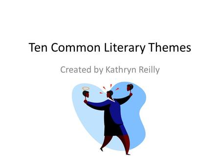 Ten Common Literary Themes Created by Kathryn Reilly.