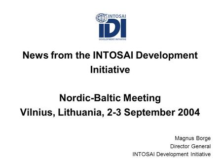 News from the INTOSAI Development Initiative Nordic-Baltic Meeting Vilnius, Lithuania, 2-3 September 2004 Magnus Borge Director General INTOSAI Development.