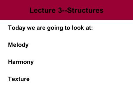 Lecture 3--Structures Today we are going to look at: Melody Harmony Texture.