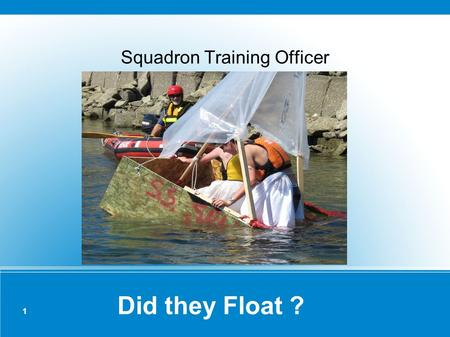 1 Did they Float ? Squadron Training Officer. 2 No they Didn't ! Teaching SAFE Boating!
