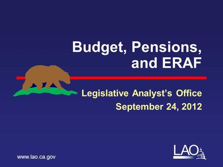 LAO Budget, Pensions, and ERAF Legislative Analyst's Office September 24, 2012 www.lao.ca.gov.