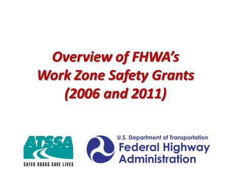 Overview of FHWA's Work Zone Safety Grants (2006 and 2011) Overview of FHWA's Work Zone Safety Grants (2006 and 2011)
