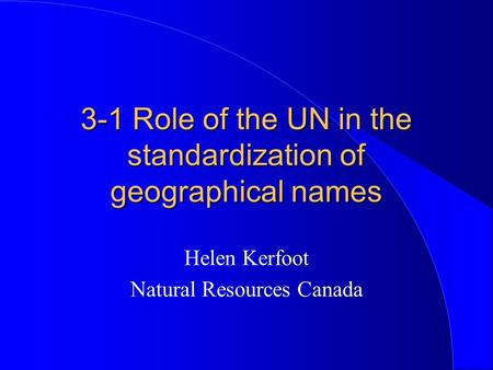 3-1 Role of the UN in the standardization of geographical names Helen Kerfoot Natural Resources Canada.
