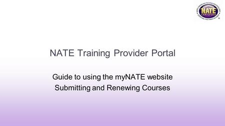 NATE Training Provider Portal Guide to using the myNATE website Submitting and Renewing Courses.
