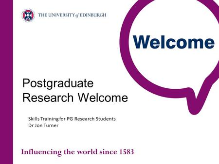 Postgraduate Research Welcome Skills Training for PG Research Students Dr Jon Turner.