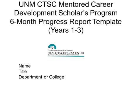UNM CTSC Mentored Career Development Scholar's Program 6-Month Progress Report Template (Years 1-3) Name Title Department or College.