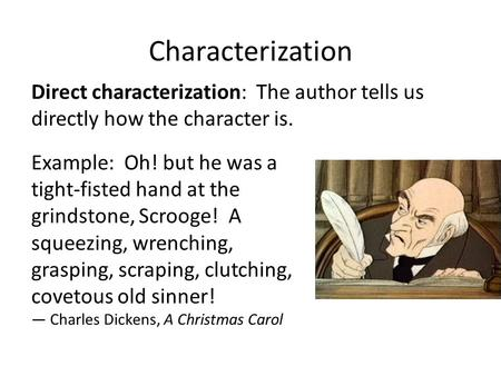 Characterization Direct characterization: The author tells us directly how the character is. Example: Oh! but he was a tight-fisted hand at the grindstone,