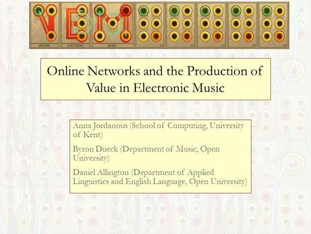 Online Networks and the Production of Value in Electronic Music Anna Jordanous (School of Computing, University of Kent) Byron Dueck (Department of Music,