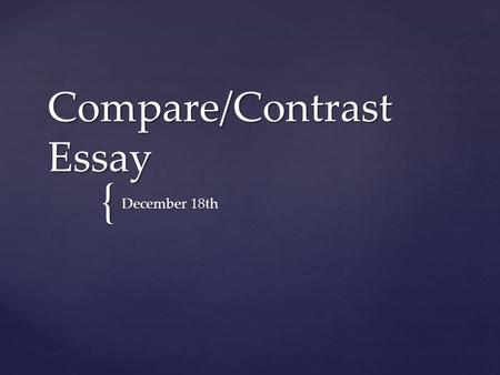 { Compare/Contrast Essay December 18th.  5 paragraph minimum  Focus on IMPORTANT and overarching similarities and differences  Make a decision: Are.