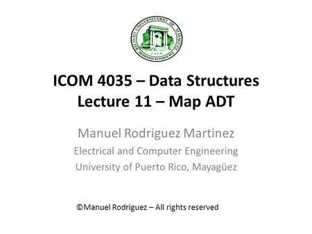 ICOM 4035 – Data Structures Lecture 11 – Map ADT Manuel Rodriguez Martinez Electrical and Computer Engineering University of Puerto Rico, Mayagüez ©Manuel.