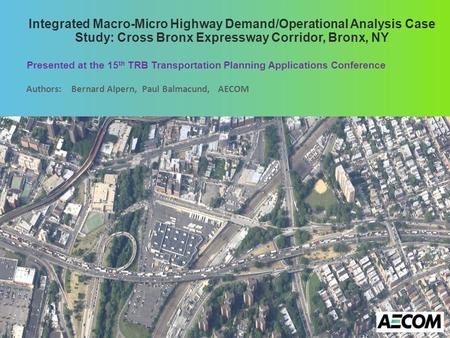 Integrated Macro-Micro Highway Demand/Operational Analysis Case Study: Cross Bronx Expressway Corridor, Bronx, NY Presented at the 15 th TRB Transportation.